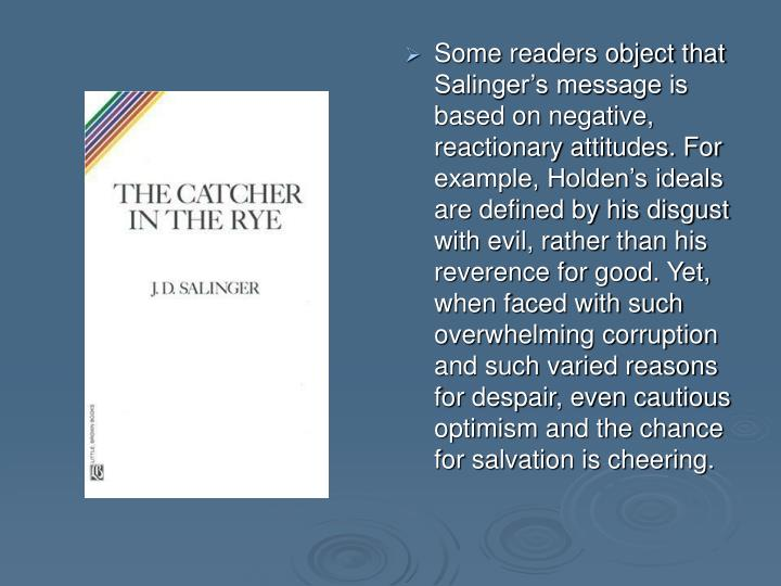 Some readers object that Salinger's message is based on negative, reactionary attitudes. For example, Holden's ideals are defined by his disgust with evil, rather than his reverence for good. Yet, when faced with such overwhelming corruption and such varied reasons for despair, even cautious optimism and the chance for salvation is cheering.