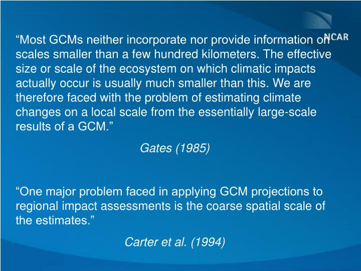 """""""Most GCMs neither incorporate nor provide information on scales smaller than a few hundred kilometers. The effective size or scale of the ecosystem on which climatic impacts actually occur is usually much smaller than this. We are therefore faced with the problem of estimating climate changes on a local scale from the essentially large-scale results of a GCM."""""""