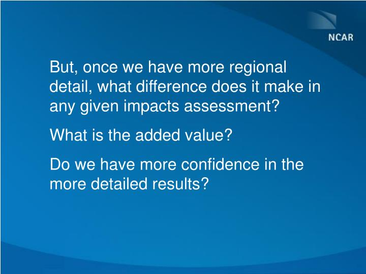 But, once we have more regional detail, what difference does it make in any given impacts assessment?