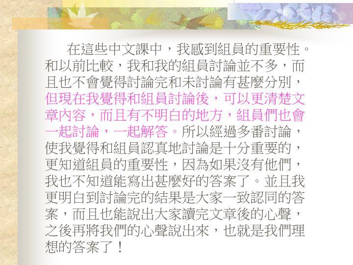 在這些中文課中,我感到組員的重要性。和以前比較,我和我的組員討論並不多,而且也不會覺得討論完和未討論有甚麼分別,