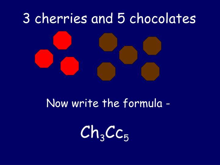 3 cherries and 5 chocolates