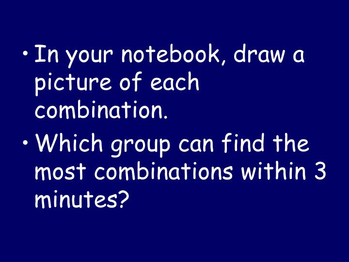 In your notebook, draw a picture of each combination.