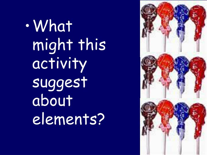 What might this activity suggest about elements?