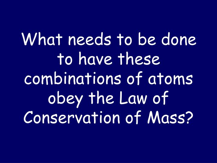 What needs to be done to have these combinations of atoms obey the Law of Conservation of Mass?