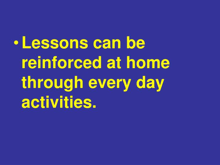 Lessons can be reinforced at home through every day activities.