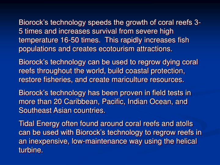 Biorock's technology speeds the growth of coral reefs 3-5 times and increases survival from severe high temperature 16-50 times.  This rapidly increases fish populations and creates ecotourism attractions.