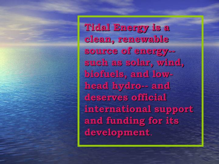 Tidal Energy is a clean, renewable source of energy--such as solar, wind, biofuels, and low-head hyd...