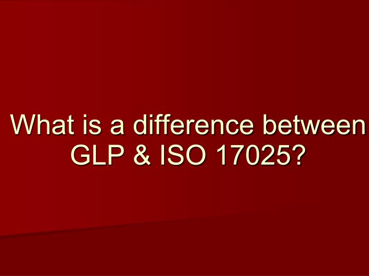 What is a difference between GLP & ISO 17025?