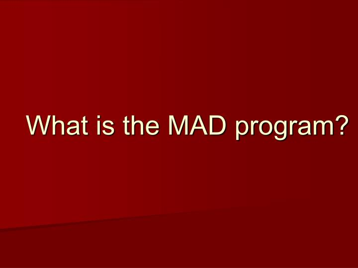 What is the MAD program?