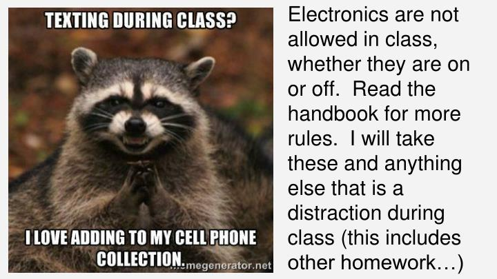 Electronics are not allowed in class, whether they are on or off.  Read the handbook for more rules.  I will take these and anything else that is a distraction during class (this includes other homework…)