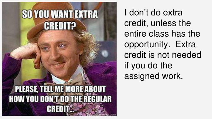 I don't do extra credit, unless the entire class has the opportunity.  Extra credit is not needed if you do the assigned work.