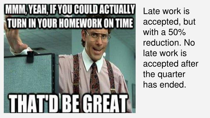 Late work is accepted, but with a 50% reduction. No late work is accepted after the quarter has ended.