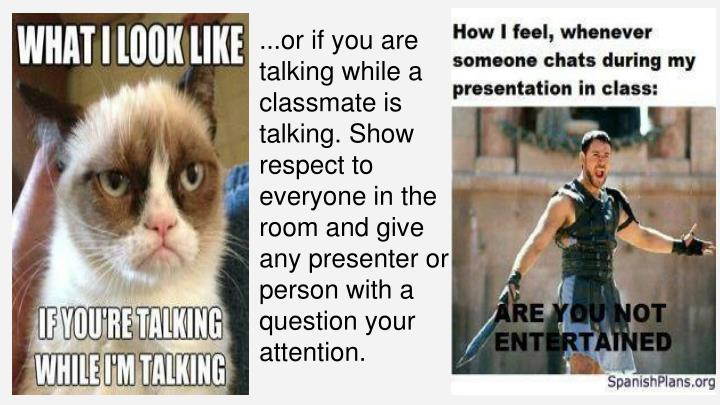...or if you are talking while a classmate is talking. Show respect to everyone in the room and give any presenter or person with a question your attention.