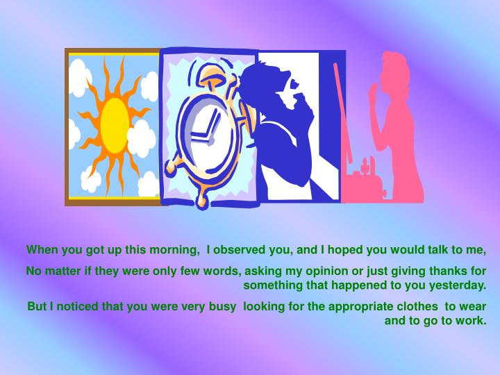 When you got up this morning,  I observed you, and I hoped you would talk to me,