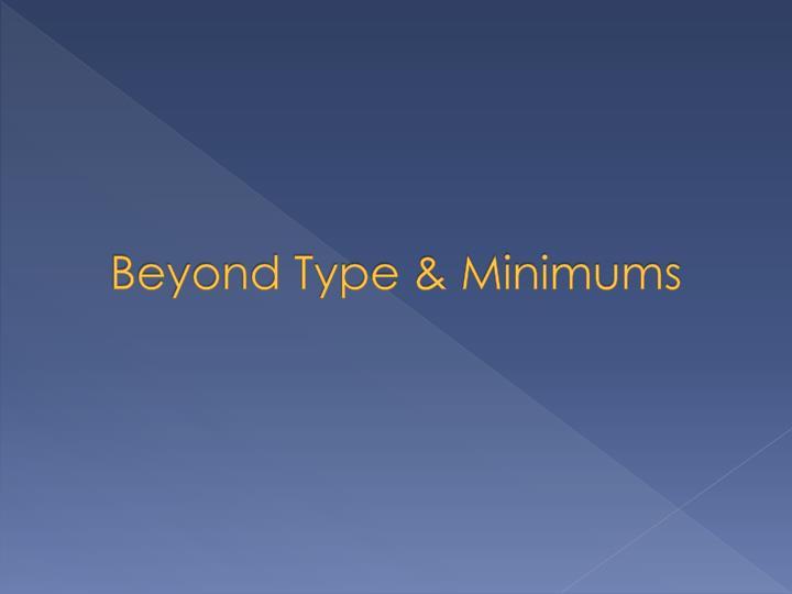 Beyond Type & Minimums