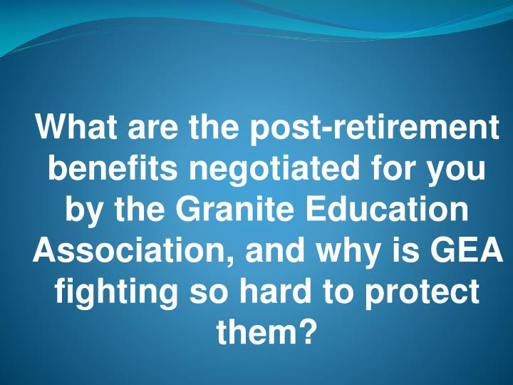What are the post-retirement benefits negotiated for you by the Granite Education Association, and why is GEA fighting so hard to protect them?