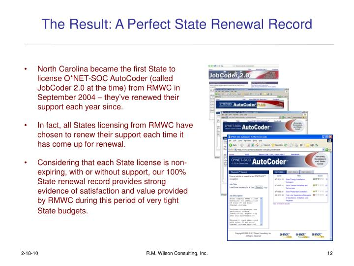North Carolina became the first State to license O*NET-SOC AutoCoder (called JobCoder 2.0 at the time) from RMWC in September 2004 – they've renewed their support each year since.