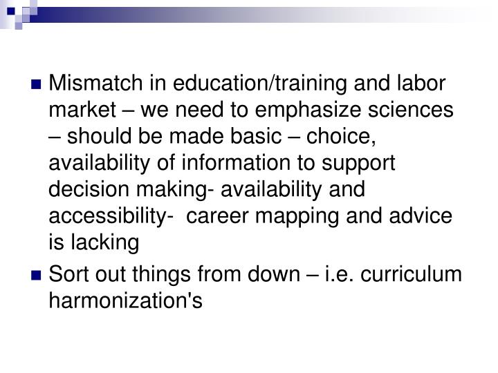 Mismatch in education/training and labor market – we need to emphasize sciences – should be made basic – choice, availability of information to support decision making- availability and accessibility-  career mapping and advice is lacking