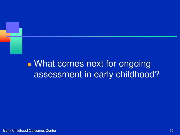 What comes next for ongoing assessment in early childhood?