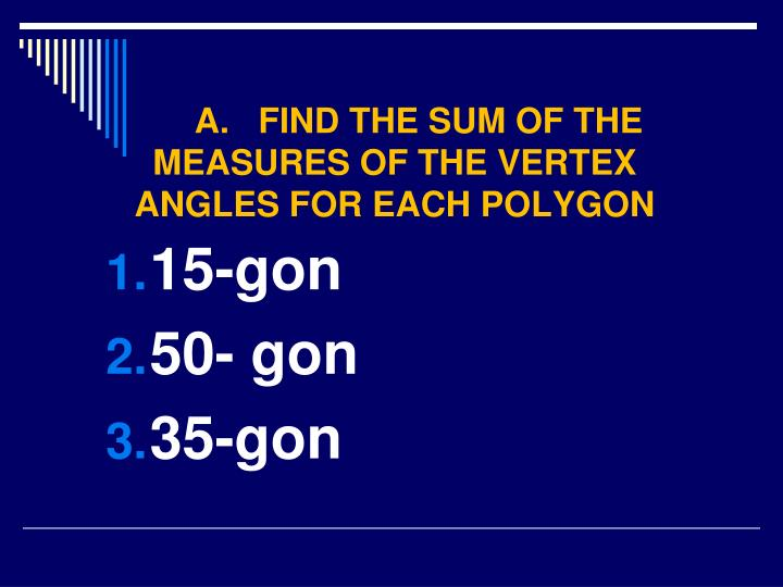 A.   FIND THE SUM OF THE MEASURES OF THE VERTEX ANGLES FOR EACH POLYGON