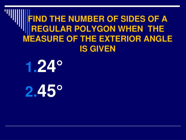 FIND THE NUMBER OF SIDES OF A REGULAR POLYGON WHEN  THE MEASURE OF THE EXTERIOR ANGLE IS GIVEN