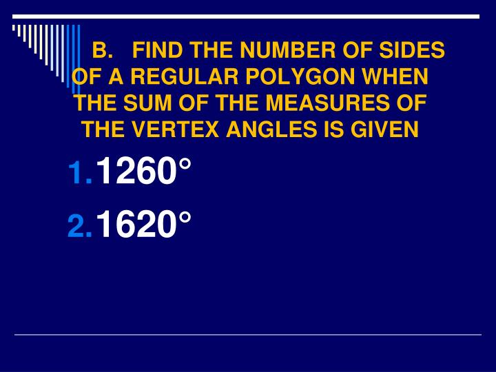 B.   FIND THE NUMBER OF SIDES OF A REGULAR POLYGON WHEN THE SUM OF THE MEASURES OF THE VERTEX ANGLES IS GIVEN