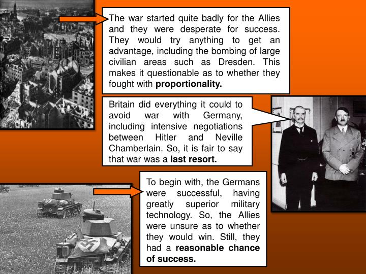 The war started quite badly for the Allies and they were desperate for success. They would try anything to get an advantage, including the bombing of large civilian areas such as Dresden. This makes it questionable as to whether they fought with