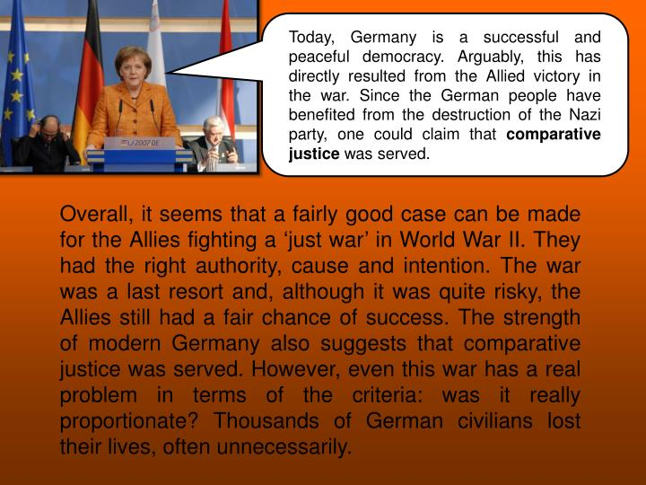 Today, Germany is a successful and peaceful democracy. Arguably, this has directly resulted from the Allied victory in the war. Since the German people have benefited from the destruction of the Nazi party, one could claim that