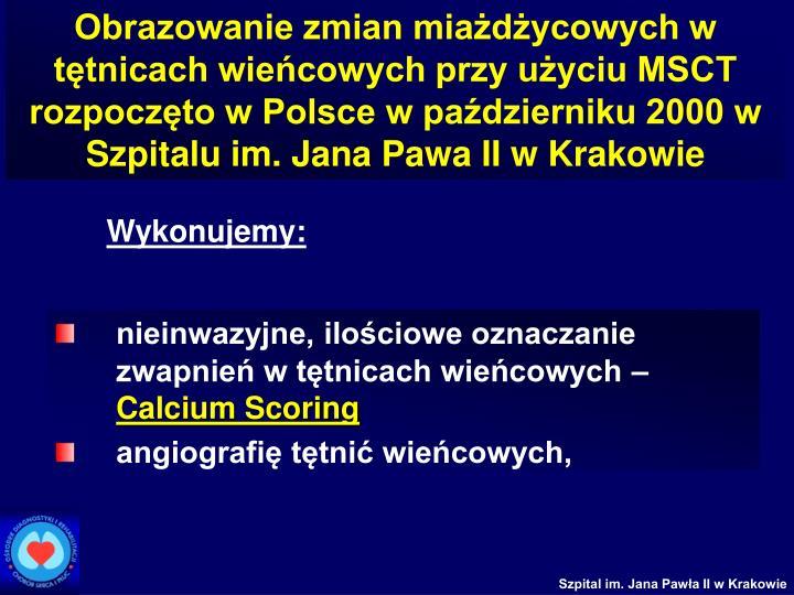 Obrazowanie zmian miażdżycowych w tętnicach wieńcowych przy użyciu MSCT rozpoczęto w Polsce w październiku 2000 w Szpitalu im. Jana Pawa II w Krakowie