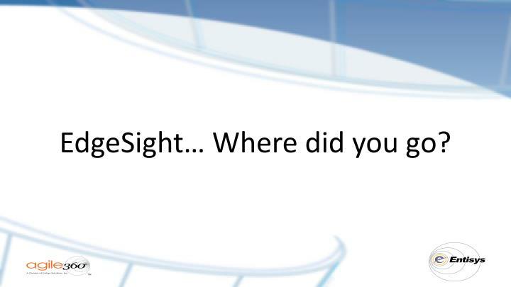 EdgeSight… Where did you go?