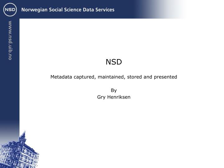 Nsd metadata captured maintained stored and presented by gry henriksen