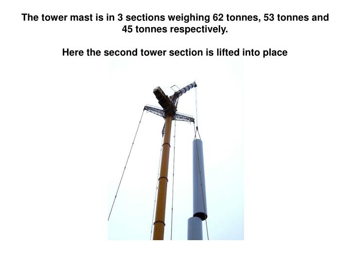 The tower mast is in 3 sections weighing 62 tonnes, 53 tonnes and 45 tonnes respectively.