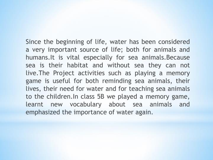Since the beginning of life, water has been considered a very important source of life; both for animals and humans.It is vital especially for sea animals.Because sea is their habitat and without sea they can not live.The Project activities such as playing a memory game is useful for both reminding sea animals, their lives, their need for water and for teaching sea animals to the children.In class 5B we played a memory game, learnt new vocabulary about sea animals and emphasized the importance of water again.