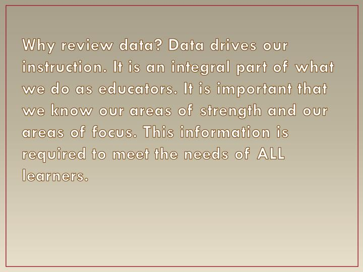 Why review data? Data drives our instruction. It is an integral part of what we do as educators. It is important that we know our areas of strength and our areas of focus. This information is required to meet the needs of ALL learners.