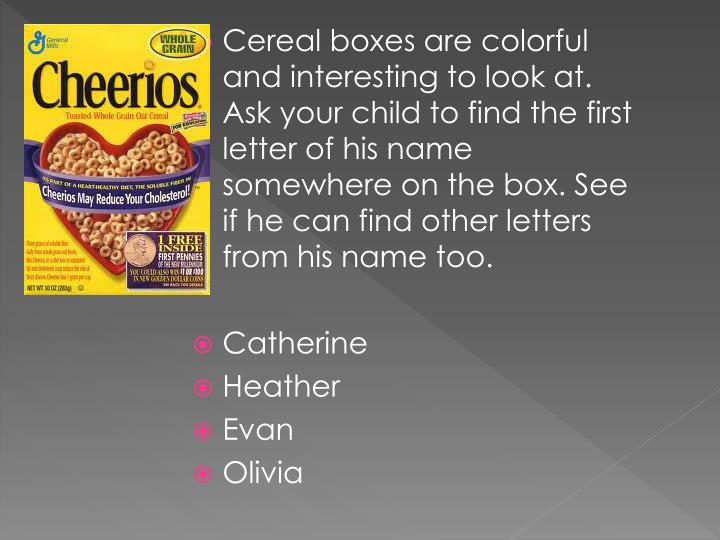Cereal boxes are colorful and interesting to look at. Ask your child to find the first letter of his name somewhere on the box. See if he can find other letters from his name too.