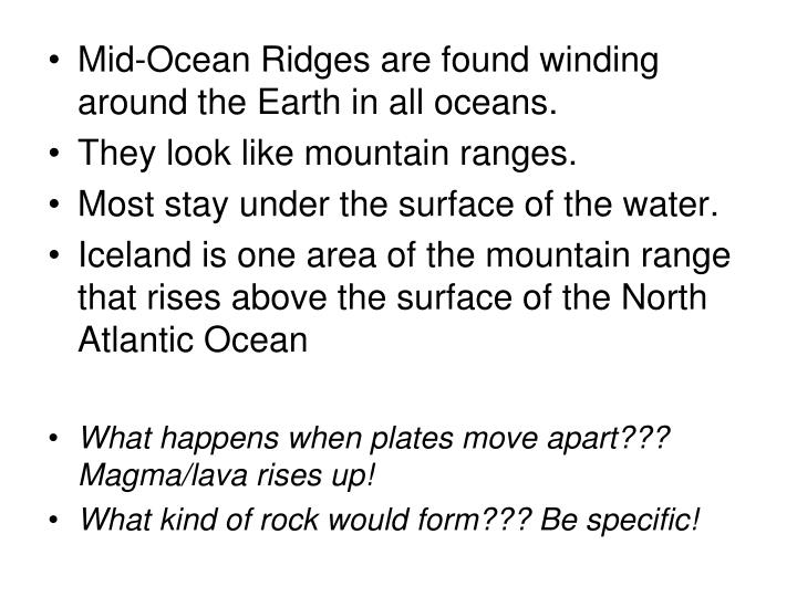 Mid-Ocean Ridges are found winding around the Earth in all oceans.