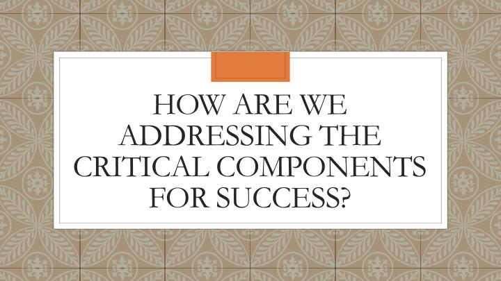 How are we addressing the critical components for success?