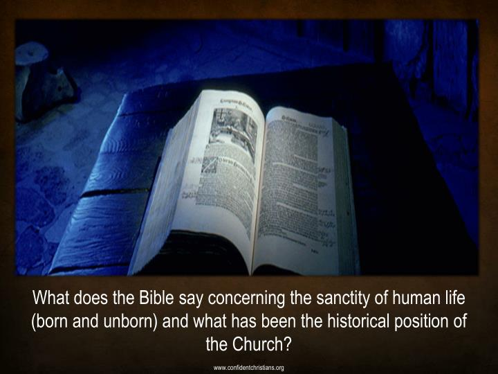 What does the Bible say concerning the sanctity of human life (born and unborn) and what has been the historical position of the Church?