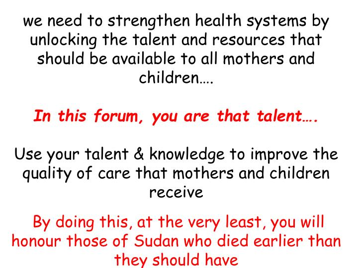 we need to strengthen health systems by unlocking the talent and resources that should be available to all mothers and children….