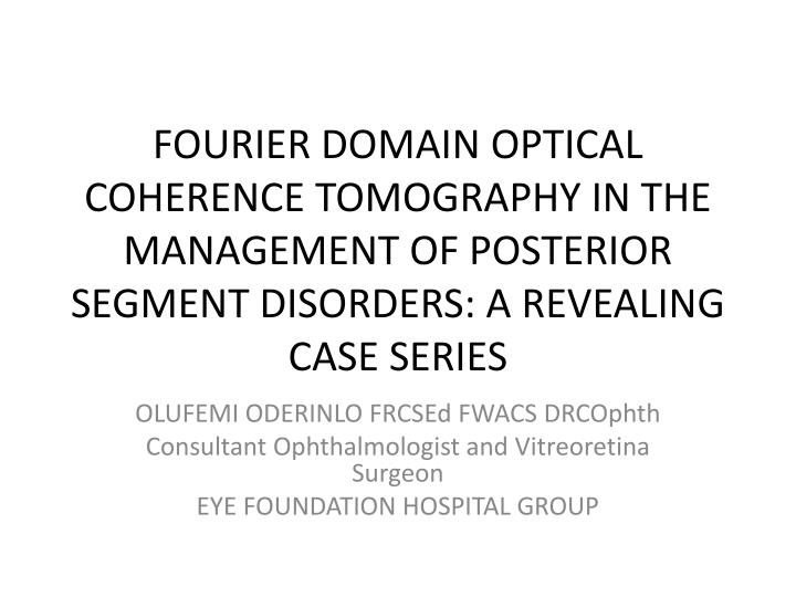 FOURIER DOMAIN OPTICAL COHERENCE TOMOGRAPHY IN THE MANAGEMENT OF POSTERIOR SEGMENT DISORDERS: A REVEALING CASE SERIES