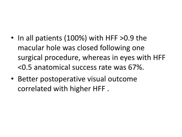 In all patients (100%) with HFF >0.9 the macular hole was closed following one surgical procedure, whereas in eyes with HFF <0.5 anatomical success rate was 67%.