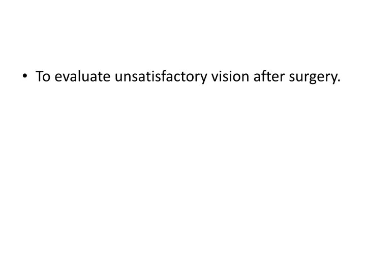 To evaluate unsatisfactory vision after surgery.