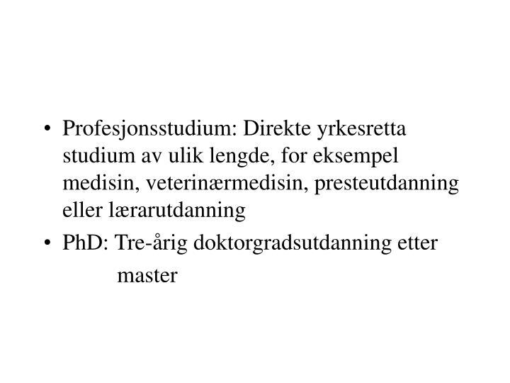 Profesjonsstudium: Direkte yrkesretta studium av ulik lengde, for eksempel medisin, veterinærmedisin, presteutdanning eller lærarutdanning