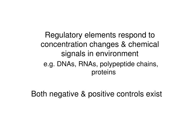 Regulatory elements respond to concentration changes & chemical signals in environment