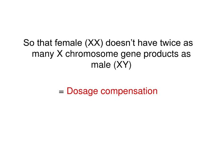 So that female (XX) doesn't have twice as many X chromosome gene products as male (XY)