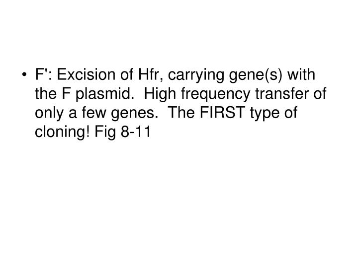 F': Excision of Hfr, carrying gene(s) with the F plasmid.  High frequency transfer of only a few genes.  The FIRST type of cloning! Fig 8-11