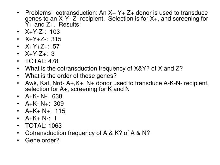 Problems:  cotransduction: An X+ Y+ Z+ donor is used to transduce genes to an X-Y- Z- recipient.  Selection is for X+, and screening for Y+ and Z+.  Results: