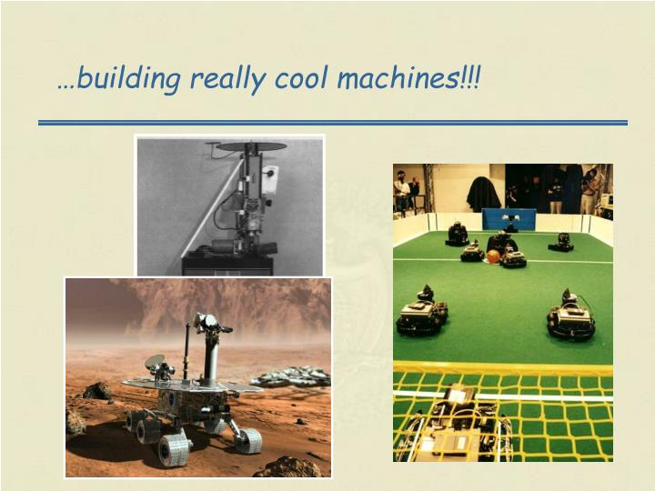…building really cool machines!!!