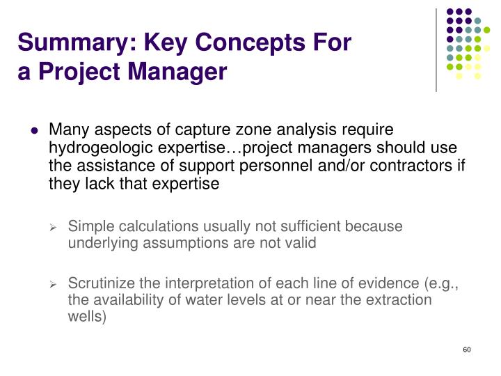Many aspects of capture zone analysis require hydrogeologic expertise…project managers should use the assistance of support personnel and/or contractors if they lack that expertise