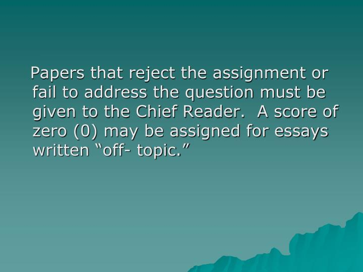 """Papers that reject the assignment or fail to address the question must be given to the Chief Reader.  A score of zero (0) may be assigned for essays written """"off- topic."""""""